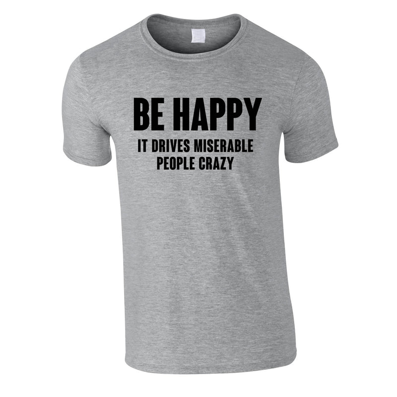 Be Happy It Drives Miserable People Crazy Tee In Grey