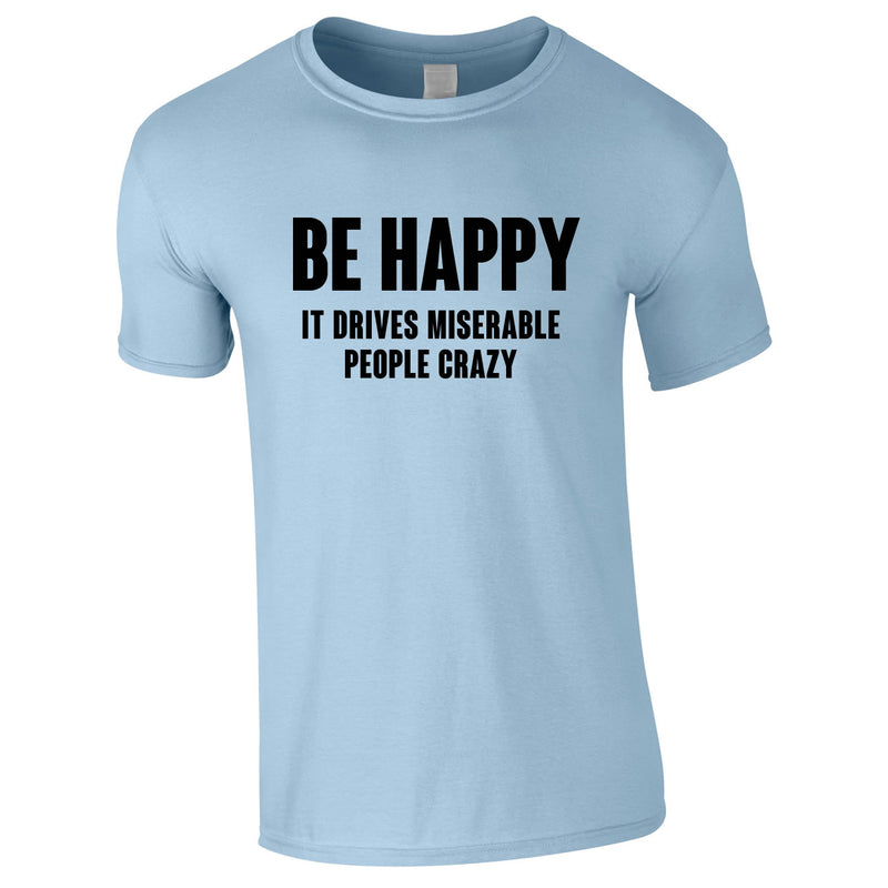 Be Happy It Drives Miserable People Crazy Tee In Sky