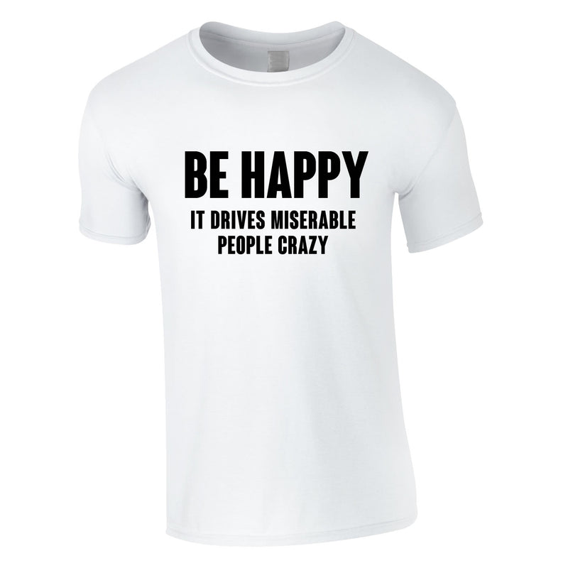 Be Happy It Drives Miserable People Crazy Tee In White