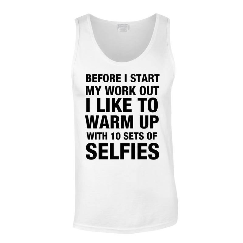 Before I Start My Work Out I Like To Warm Up With 10 Sets Of Selfies Vest In White