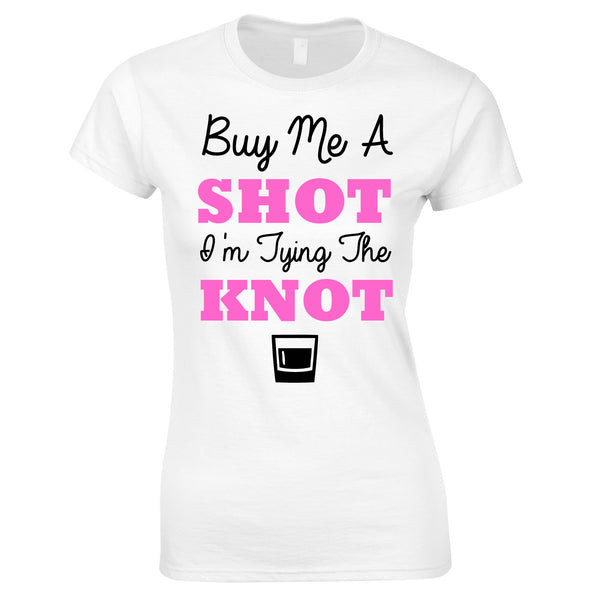 Buy Me A Shot I'm Tying The Knot Hen Party T Shirts