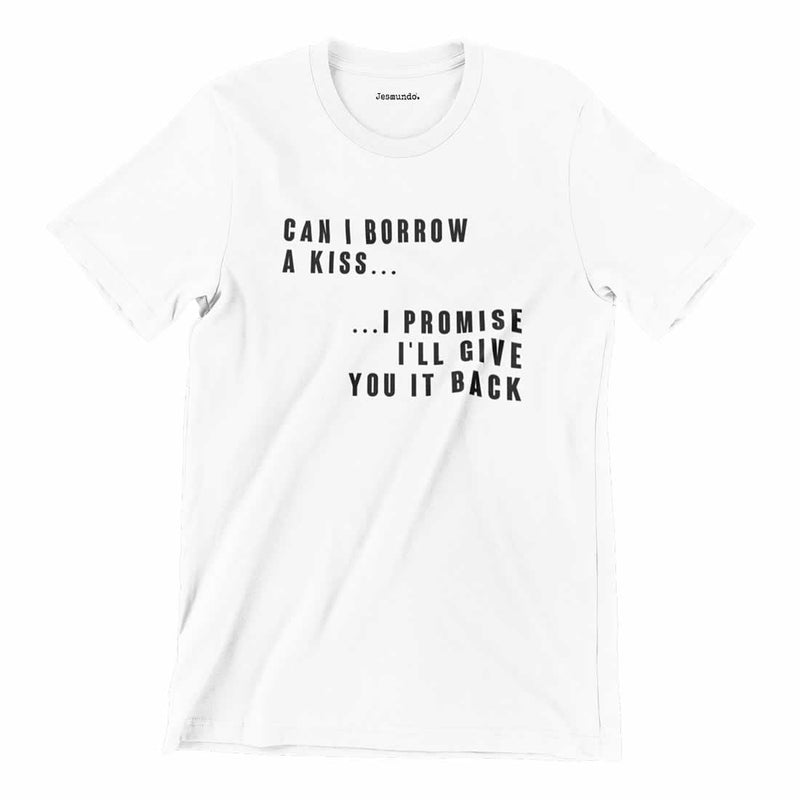 Can I Borrow A Kiss I Promise I'll Give You It Back T-Shirt