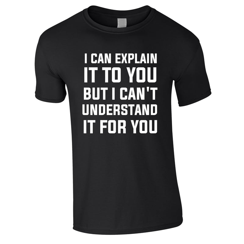 I Can Explain It To You But I Can't Understand It For You Tee In Black
