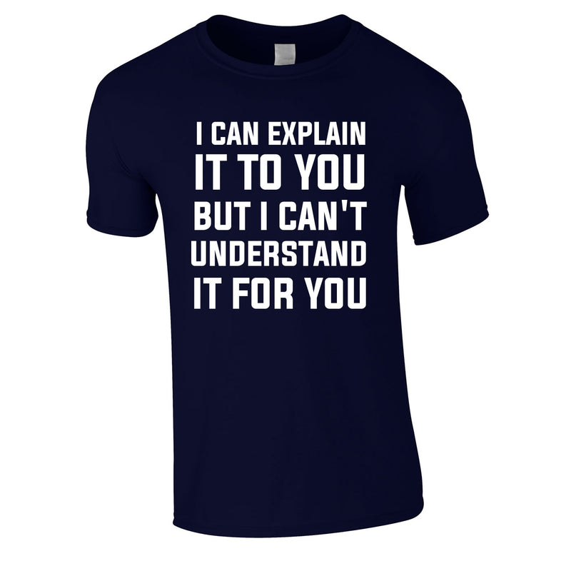 I Can Explain It To You But I Can't Understand It For You Tee In Navy