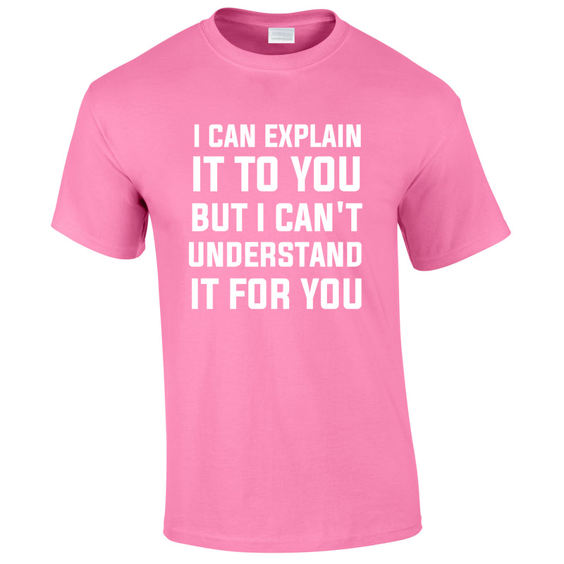 I Can Explain It To You But I Can't Understand It For You Tee In Pink