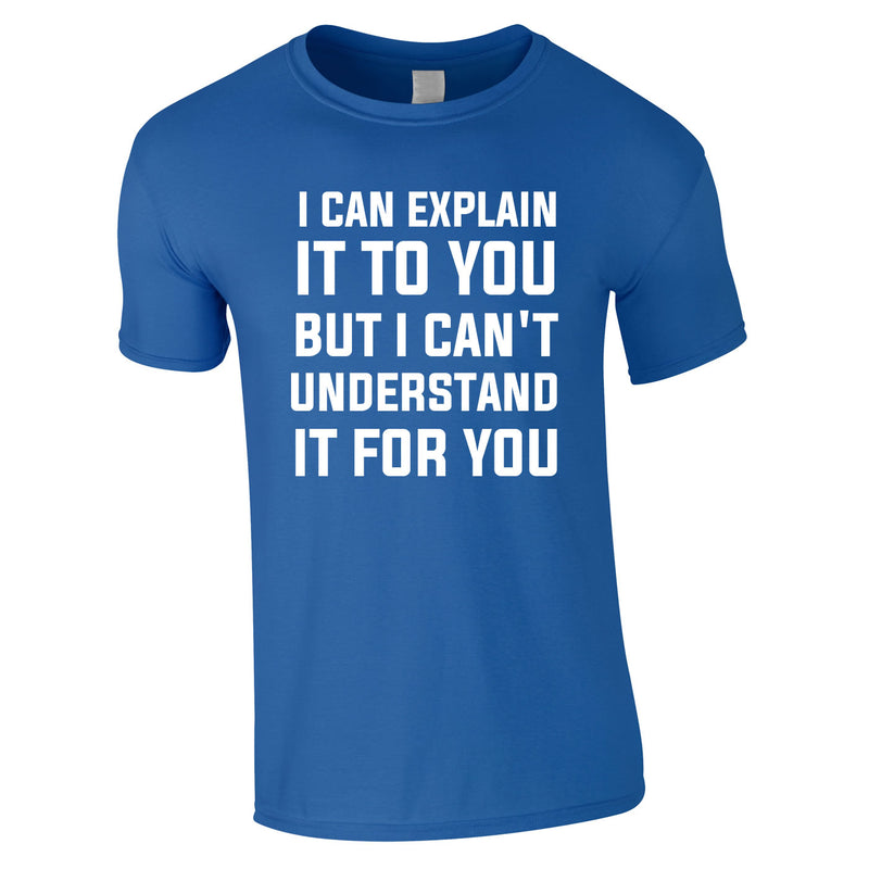 I Can Explain It To You But I Can't Understand It For You Tee In Royal
