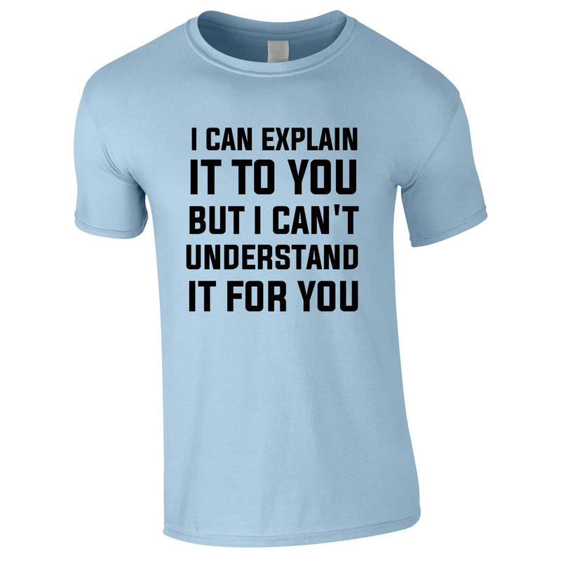 I Can Explain It To You But I Can't Understand It For You Tee In Sky