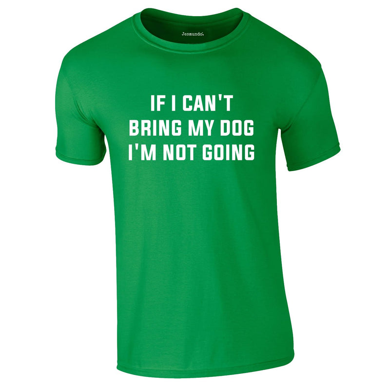 If I Can't Bring My Dog I'm Not Going Tee In Green