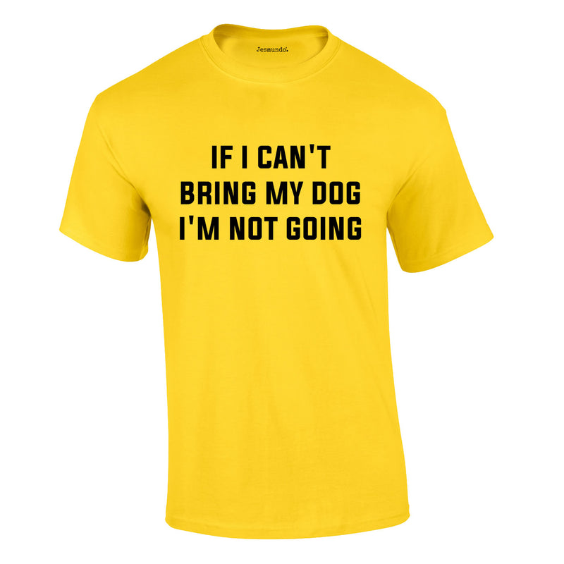 If I Can't Bring My Dog I'm Not Going Tee In Yellow