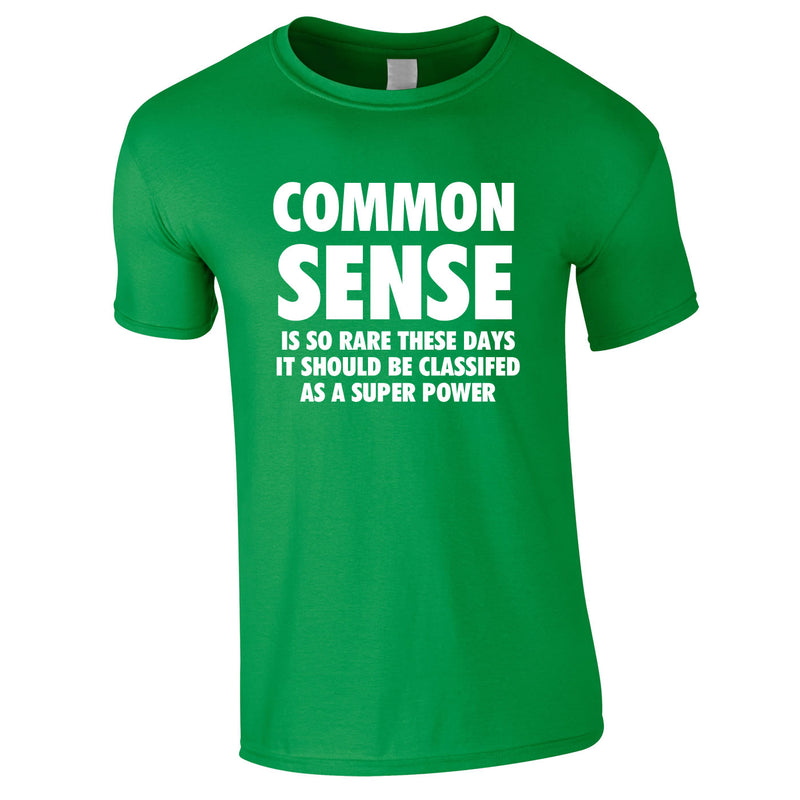 Common Sense Is So Rare These Days It Should Be Classed As A Super Power Tee In Green