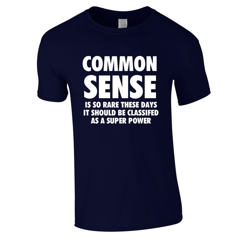 Common Sense Is So Rare These Days It Should Be Classed As A Super Power Tee In Navy
