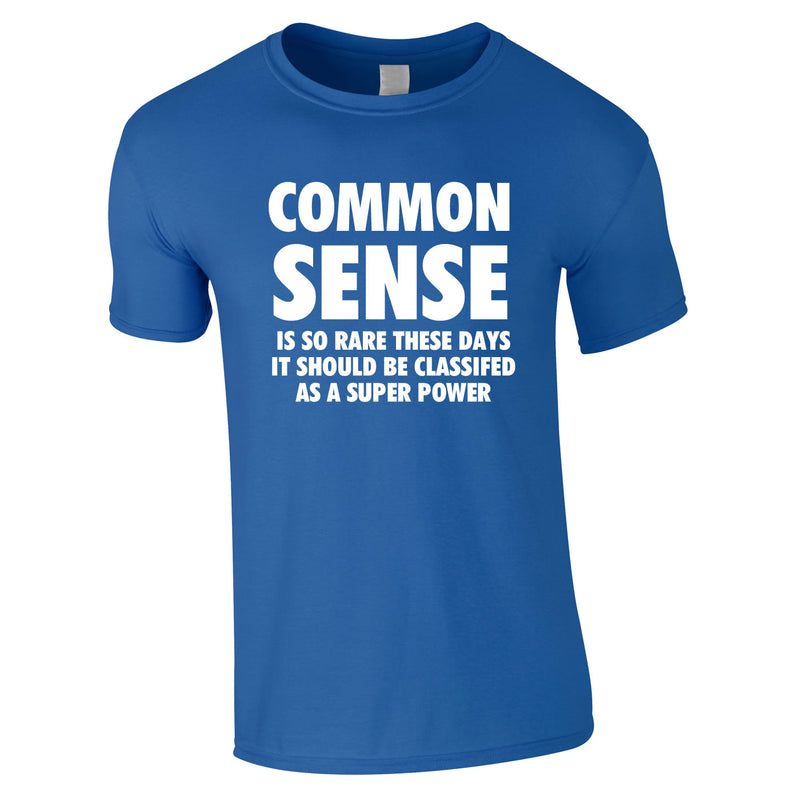 Common Sense Is So Rare These Days It Should Be Classed As A Super Power Tee In Royal