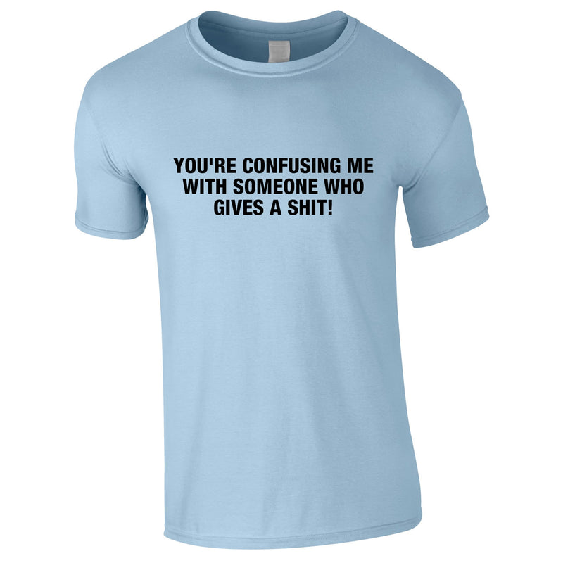 You're Confusing Me With Someone Who Gives A Shit Tee In Sky