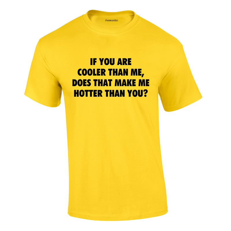 If You Are Cooler Than Me Does That Make Me Hotter Than You Tee In Yellow