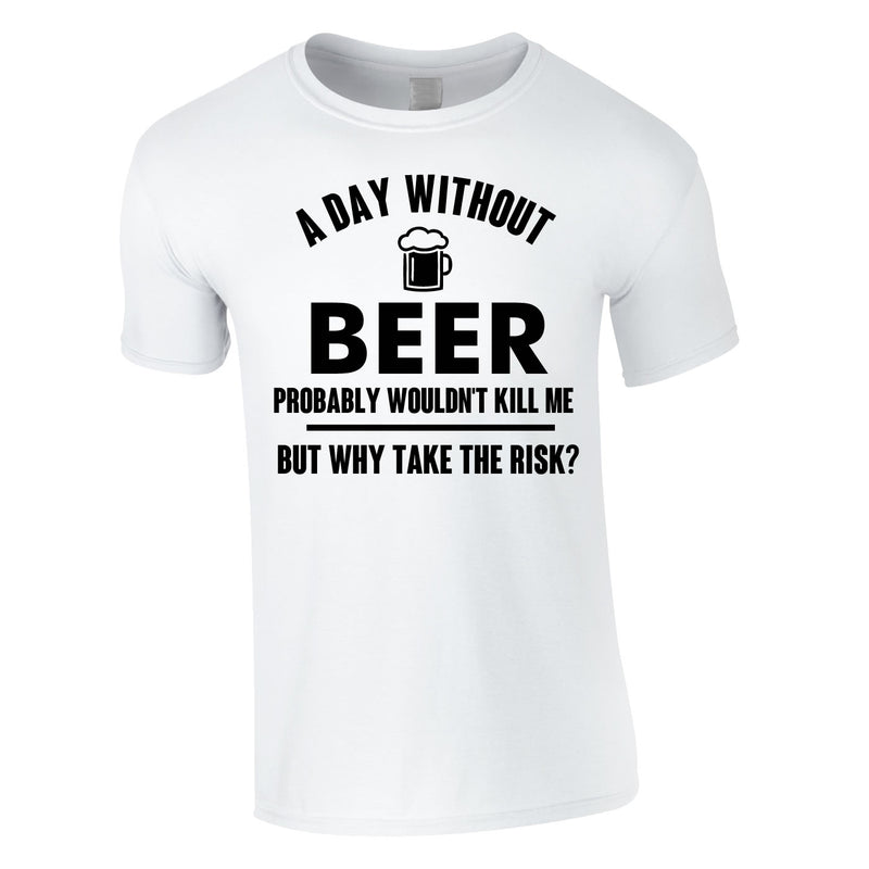 A Day Without Beer Probably Wouldn't Kill Me Tee In White
