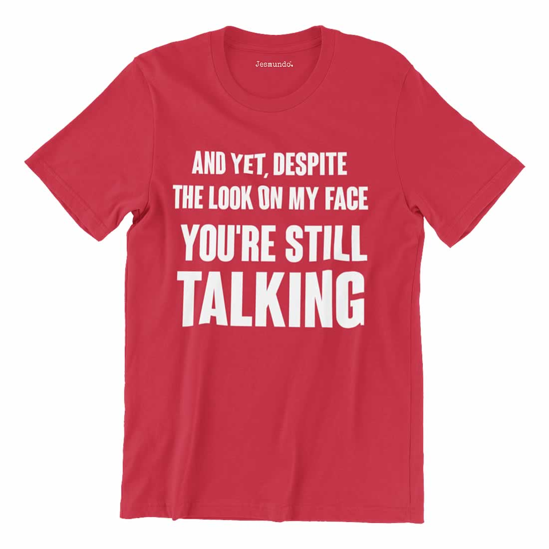 Despite The look on my face you're still talking t-shirt