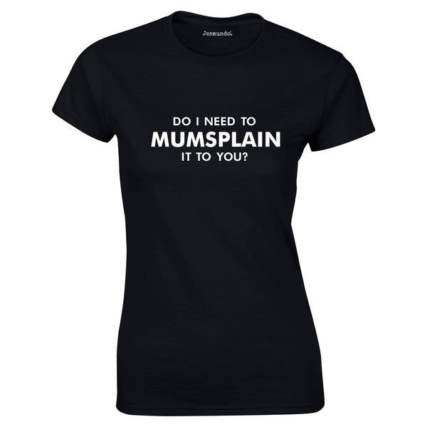 Do I Need To Mumsplain It To You T Shirt In Black
