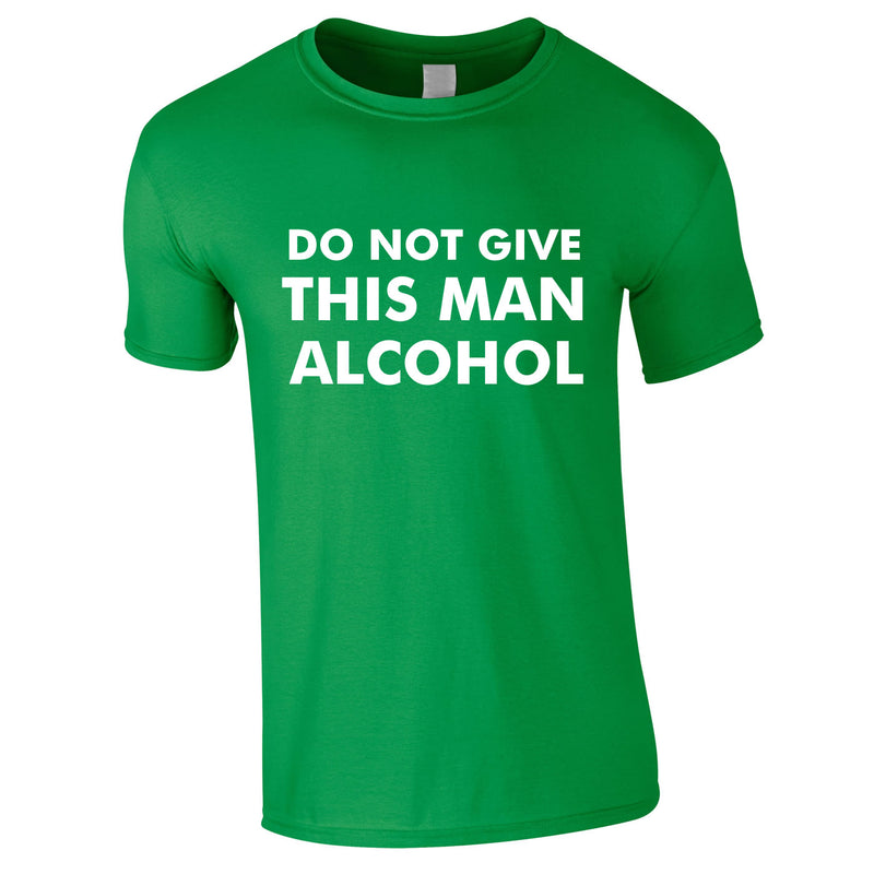 Do Not Give This Man Alcohol Tee In Green