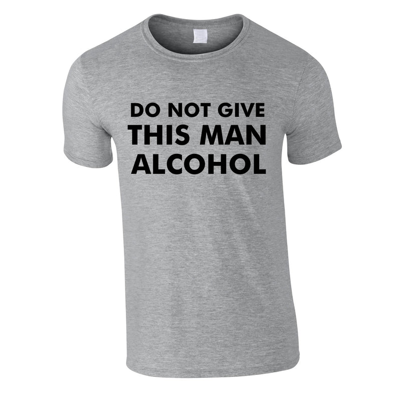 Do Not Give This Man Alcohol Tee In Grey