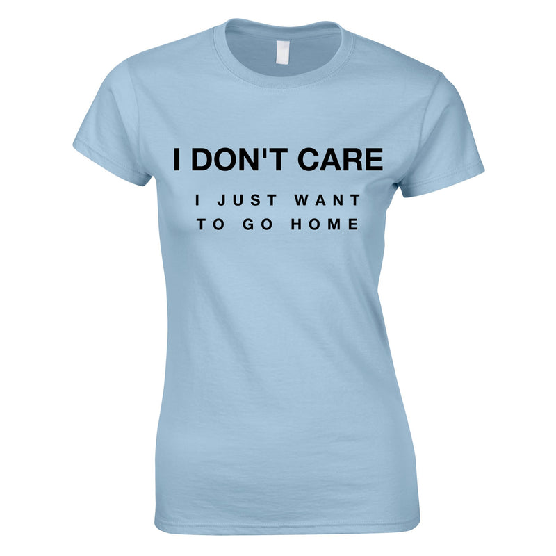 I Don't Care I Just Want To Go Home Ladies Top In Sky