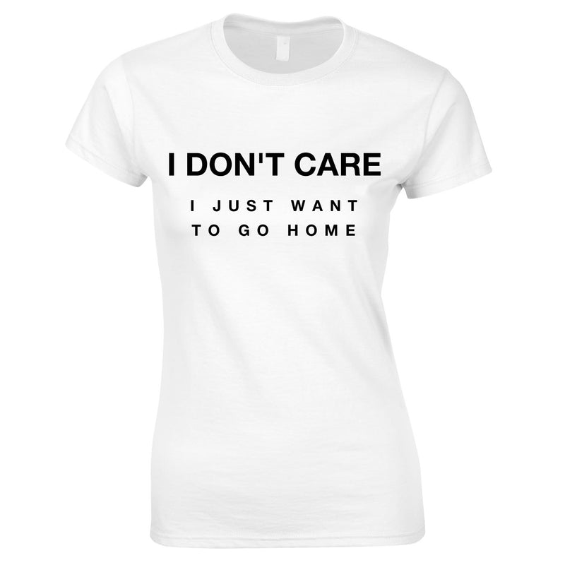 I Don't Care I Just Want To Go Home Ladies Top In White
