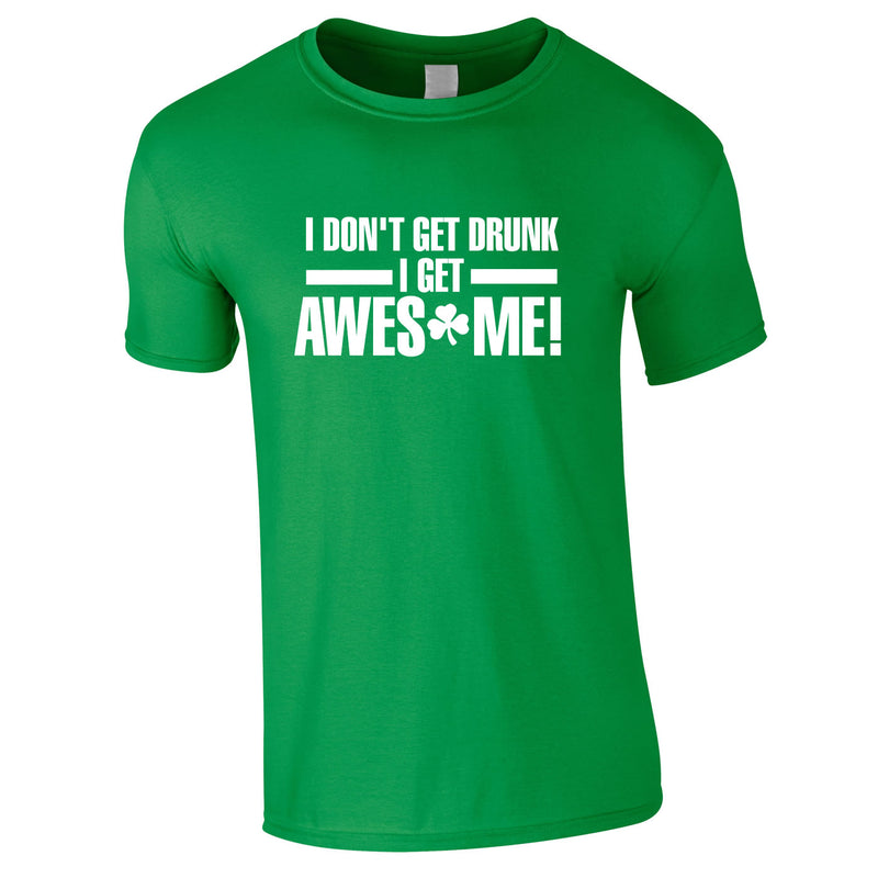 I Don't Get Drunk I Get Awesome Tee In Green