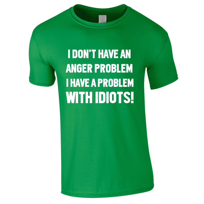 I Don't Have An Anger Problem. I Have A Problem With Idiots Tee In Green