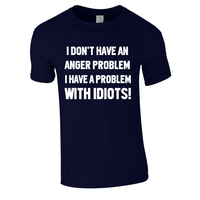 I Don't Have An Anger Problem. I Have A Problem With Idiots Tee In Navy