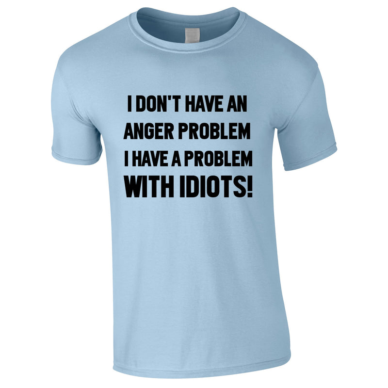 I Don't Have An Anger Problem. I Have A Problem With Idiots Tee In Sky