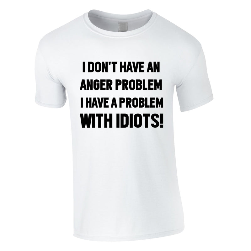 I Don't Have An Anger Problem. I Have A Problem With Idiots Tee In White