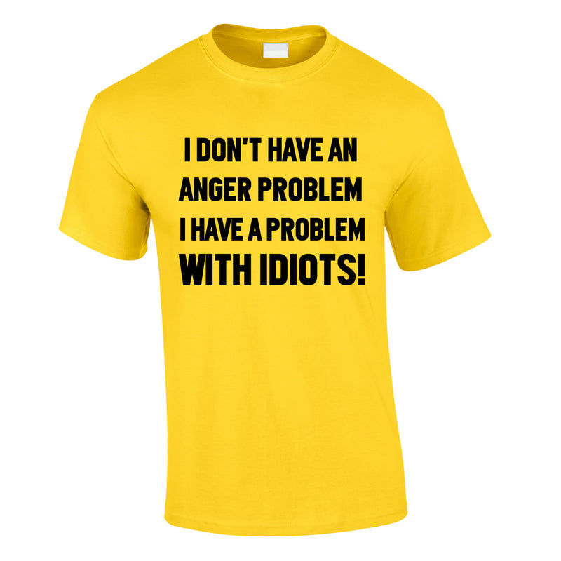 I Don't Have An Anger Problem. I Have A Problem With Idiots Tee In Yellow