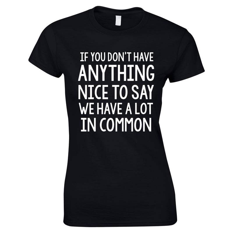 If You Don't Have Anything Nice To Say We Have A Lot In Common Ladies Top In Black