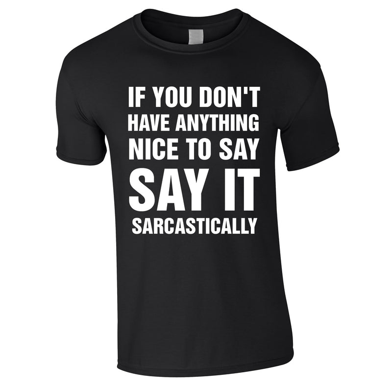 If You Don't Have Anything Nice To Say, Say It Sarcastically Tee In Black