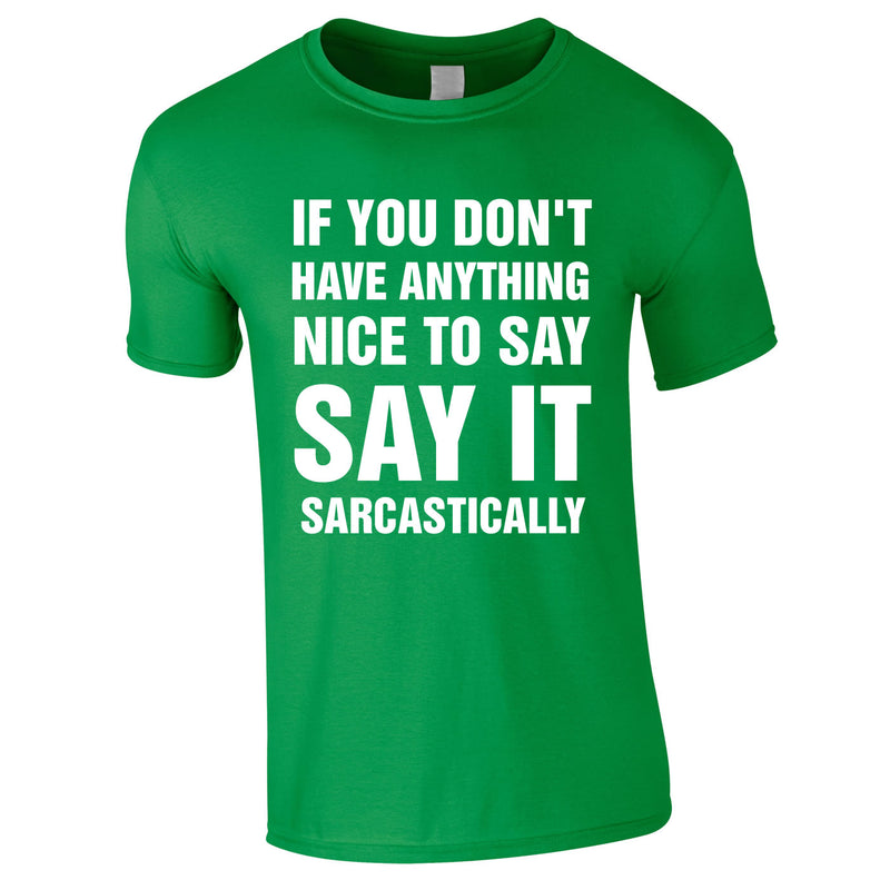 If You Don't Have Anything Nice To Say, Say It Sarcastically Tee In Green