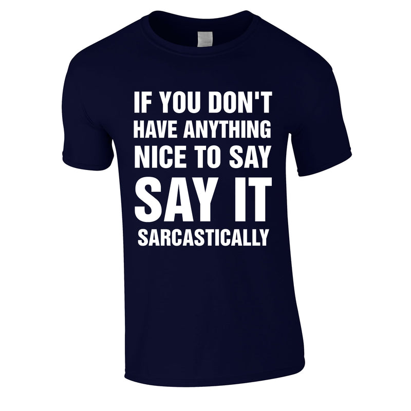 If You Don't Have Anything Nice To Say, Say It Sarcastically Tee In Navy