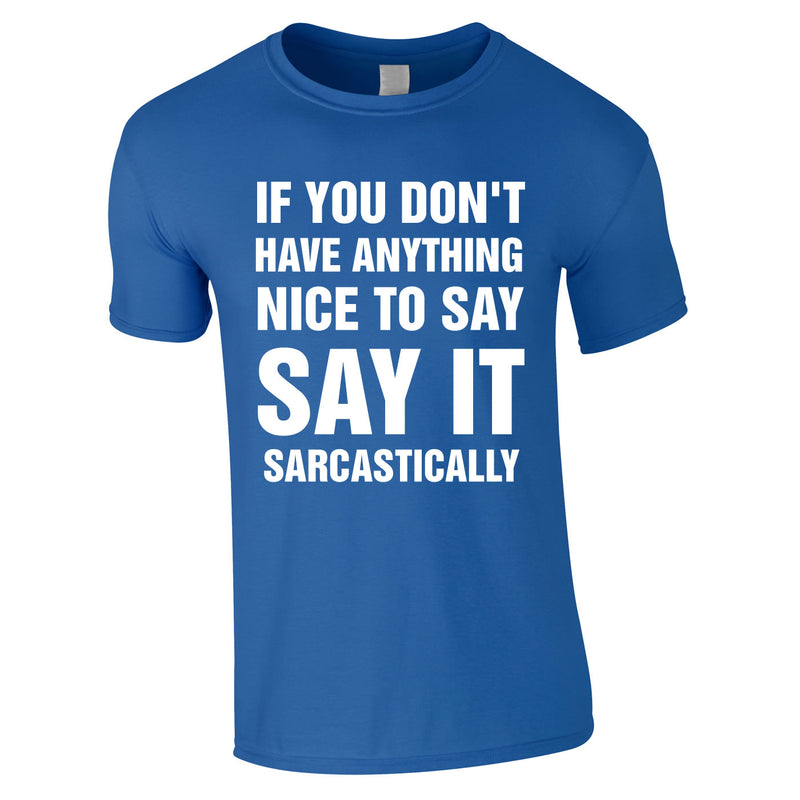 If You Don't Have Anything Nice To Say, Say It Sarcastically Tee In Royal
