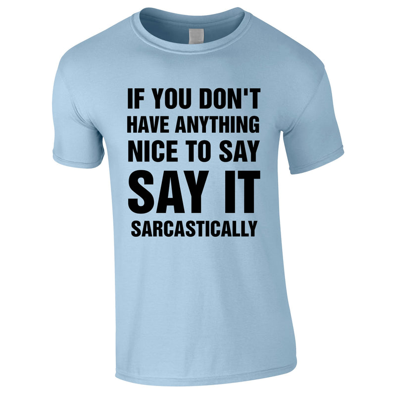 If You Don't Have Anything Nice To Say, Say It Sarcastically Tee In Sky