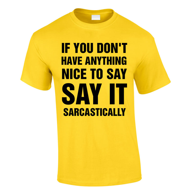 If You Don't Have Anything Nice To Say, Say It Sarcastically Tee In Yellow
