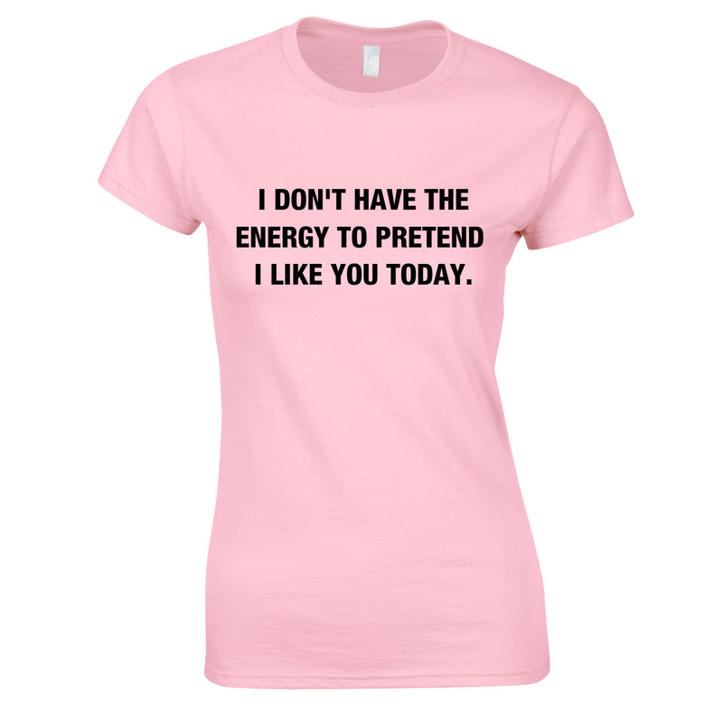 I Don't Have The Energy To Pretend I Like You Today Top In Pink