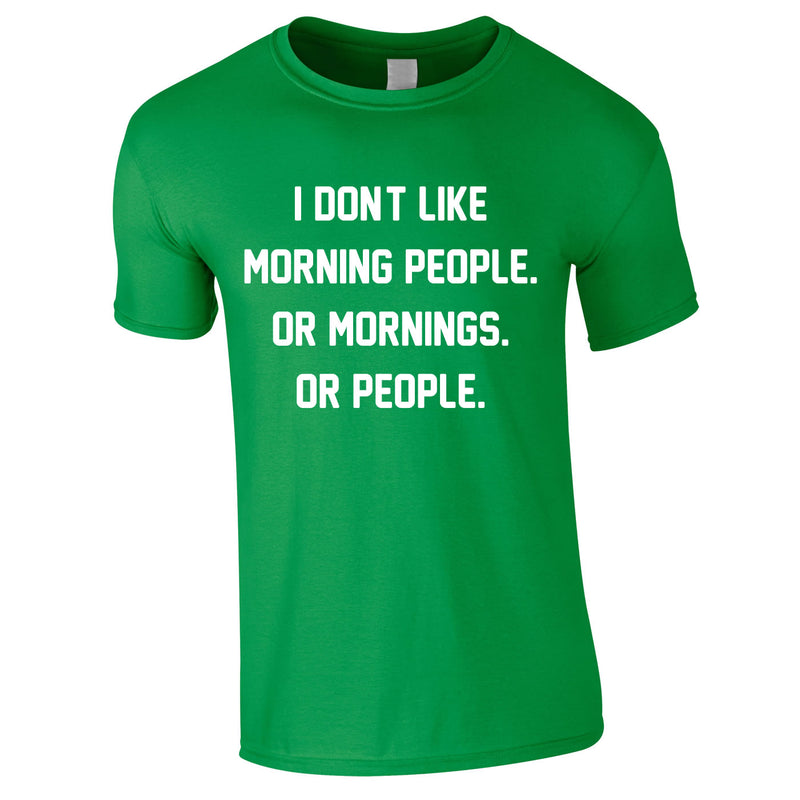 I Don't Like Morning People. Or Mornings. Or People Tee In Green