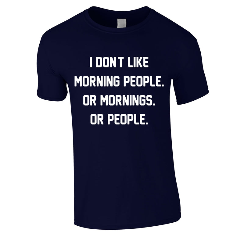 I Don't Like Morning People. Or Mornings. Or People Tee In Navy