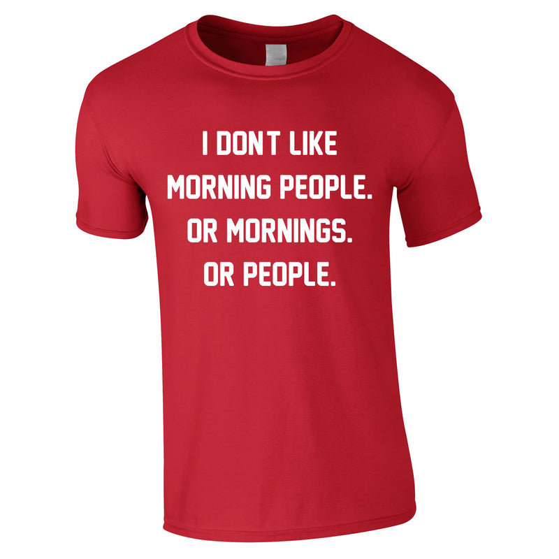 I Don't Like Morning People. Or Mornings. Or People Tee In Red