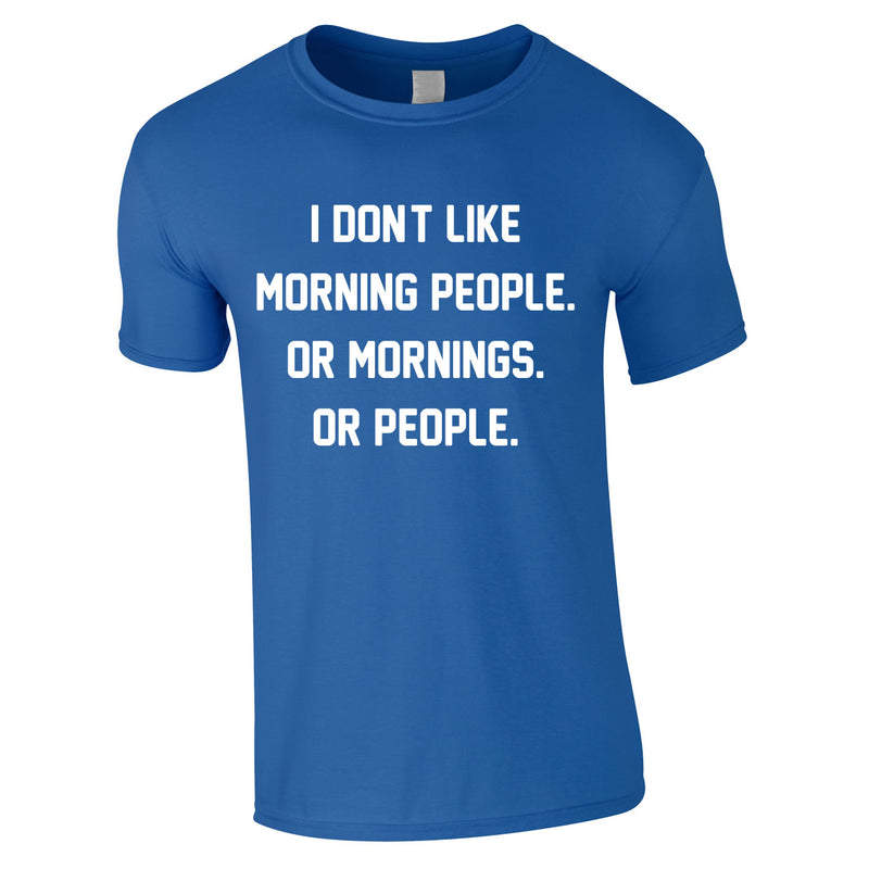 I Don't Like Morning People. Or Mornings. Or People Tee In Royal
