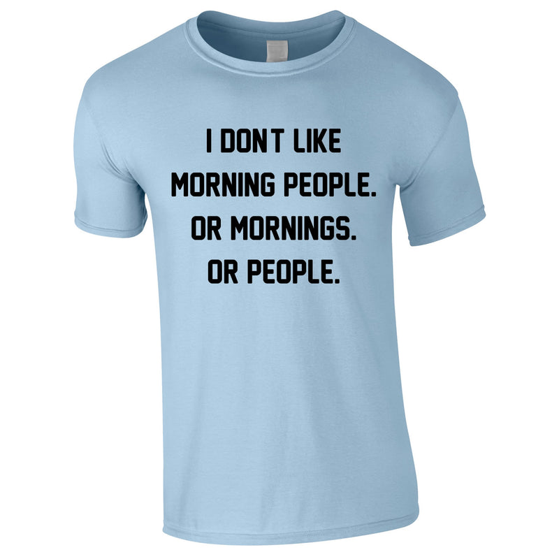 I Don't Like Morning People. Or Mornings. Or People Tee In Sky