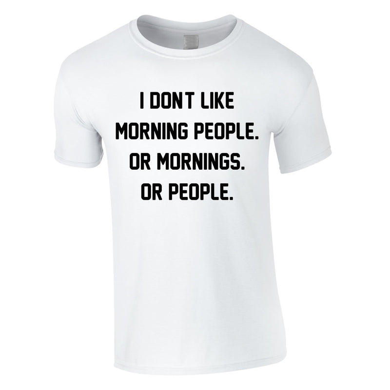 I Don't Like Morning People. Or Mornings. Or People Tee In White