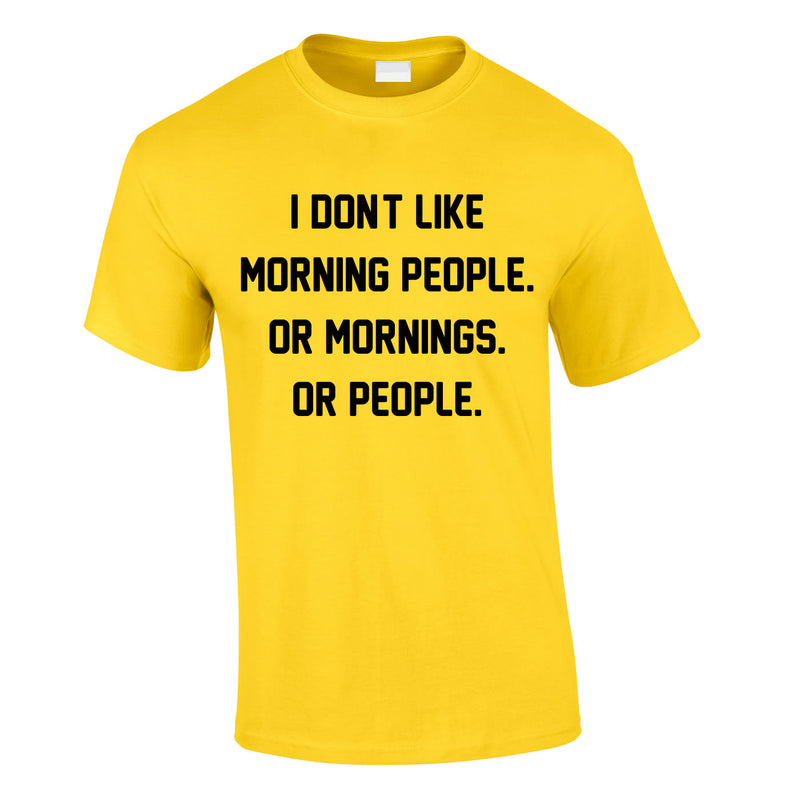 I Don't Like Morning People. Or Mornings. Or People Tee In Yellow