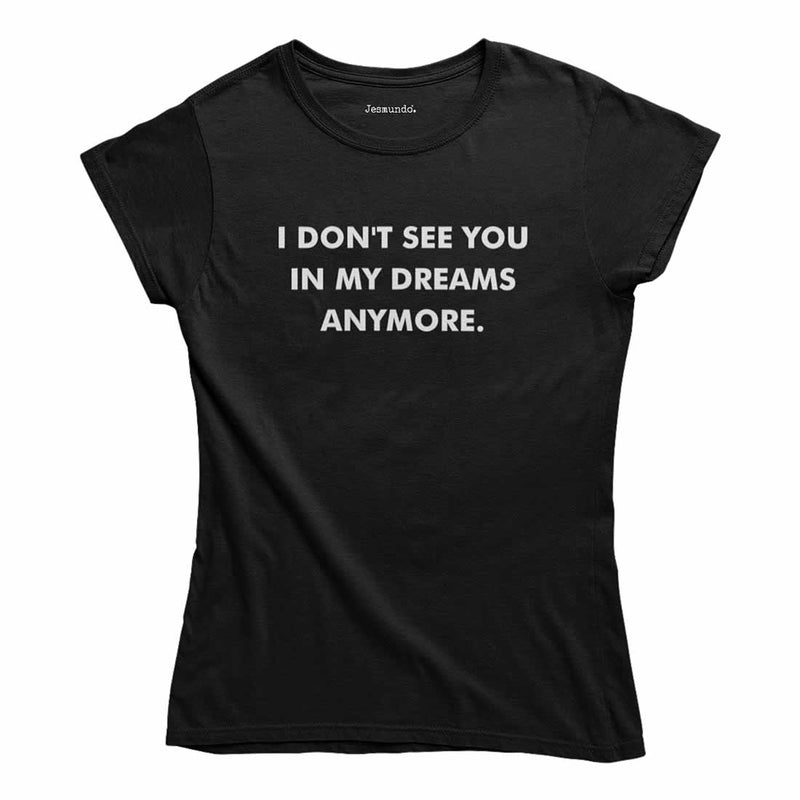 I Don't See You In My Dreams Anymore T Shirt