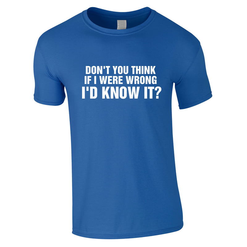 Don't You Think If I Were Wrong I'd Know It Tee In Royal