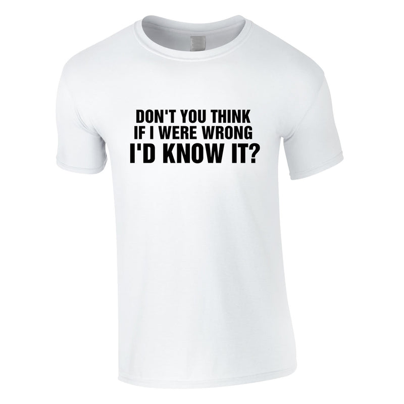 Don't You Think If I Were Wrong I'd Know It Tee In White