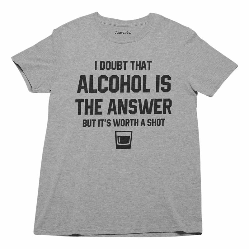 I Doubt Alcohol Is The Answer But It's Worth A Shot T Shirt